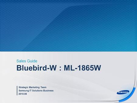 Bluebird-W : ML-1865W Sales Guide Strategic Marketing Team Samsung IT Solutions Business 2010.08.