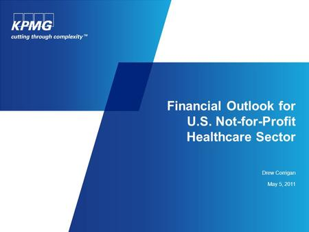 Financial Outlook for U.S. Not-for-Profit Healthcare Sector Drew Corrigan May 5, 2011.