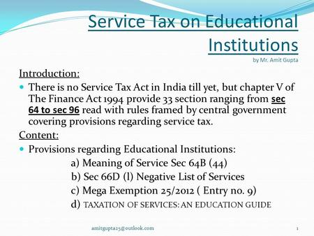 Service Tax on Educational Institutions by Mr. Amit Gupta Introduction: There is no Service Tax Act in India till yet, but chapter V of The Finance Act.