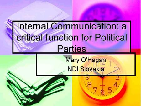 Internal Communication: a critical function for Political Parties Mary O'Hagan NDI Slovakia.