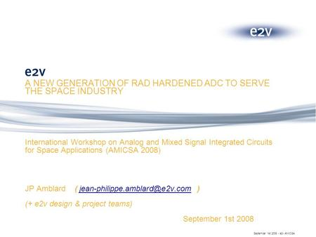 September 1st 2008 - e2v AMICSA A NEW GENERATION OF RAD HARDENED ADC TO SERVE THE SPACE INDUSTRY International Workshop on Analog and Mixed Signal Integrated.