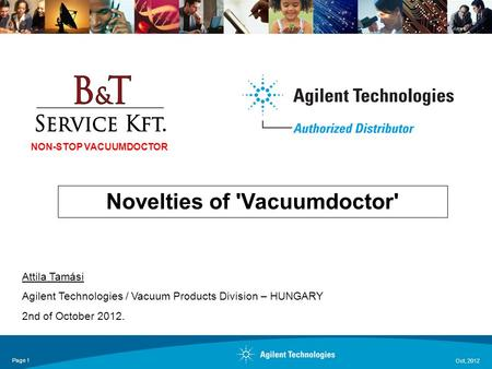 Oct, 2012 Page 1 Novelties of 'Vacuumdoctor' Attila Tamási Agilent Technologies / Vacuum Products Division – HUNGARY 2nd of October 2012. NON-STOP VACUUMDOCTOR.