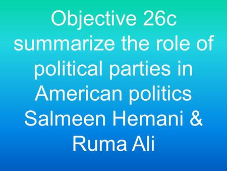 Objective 26c summarize the role of political parties in American politics Salmeen Hemani & Ruma Ali.