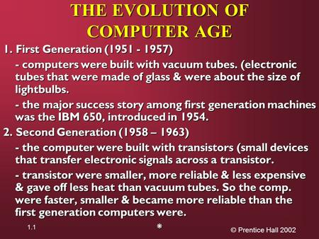 © Prentice Hall 2002 1.1 THE EVOLUTION OF COMPUTER AGE 1. First Generation (1951 - 1957) - computers were built with vacuum tubes. (electronic tubes that.