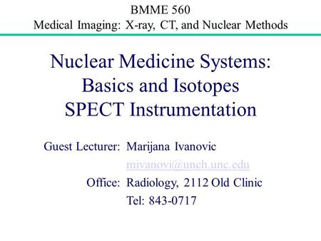 BMME 560 Medical Imaging: X-ray, CT, and Nuclear Methods Nuclear Medicine Systems: Basics and Isotopes SPECT Instrumentation Guest Lecturer:Marijana Ivanovic.