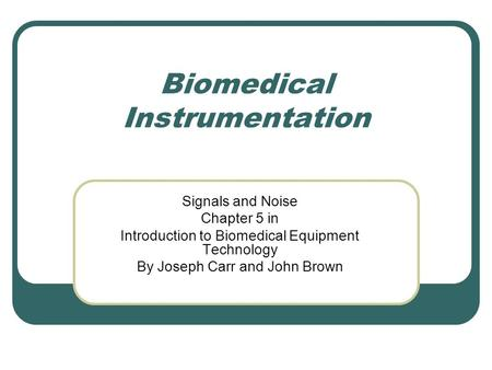 Biomedical Instrumentation Signals and Noise Chapter 5 in Introduction to Biomedical Equipment Technology By Joseph Carr and John Brown.