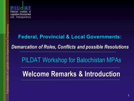 Pakistan Institute of Legislative Development And Transparency 1 Federal, Provincial & Local Governments: Demarcation of Roles, Conflicts and possible.