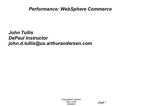 Copyrighted material John Tullis 10/6/2015 page 1 Performance: WebSphere Commerce John Tullis DePaul Instructor