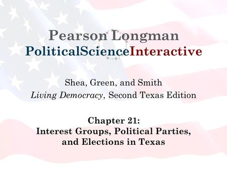 Pearson Longman PoliticalScienceInteractive Shea, Green, and Smith Living Democracy, Second Texas Edition Chapter 21: Interest Groups, Political Parties,