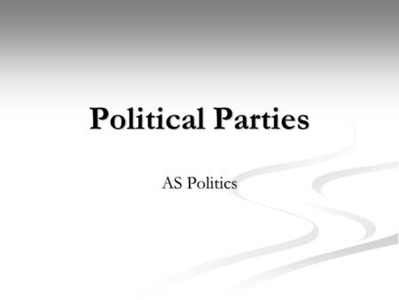 Political Parties AS Politics. Political Parties and the need for them What are political parties? What are political parties? Why are parties important.