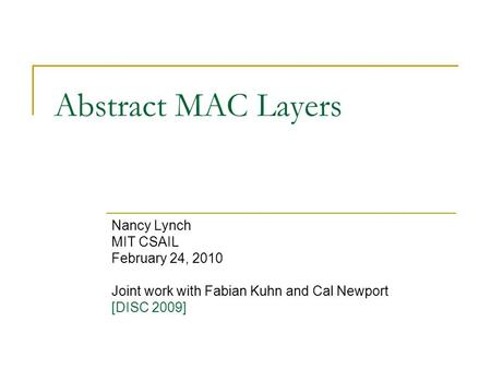 Abstract MAC Layers Nancy Lynch MIT CSAIL February 24, 2010 Joint work with Fabian Kuhn and Cal Newport [DISC 2009]