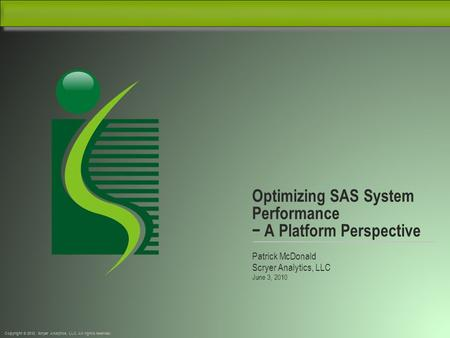 Copyright © 2010, Scryer Analytics, LLC. All rights reserved. Optimizing SAS System Performance − A Platform Perspective Patrick McDonald Scryer Analytics,