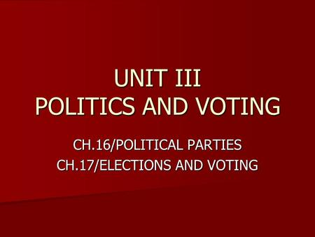 UNIT III POLITICS AND VOTING CH.16/POLITICAL PARTIES CH.17/ELECTIONS AND VOTING.