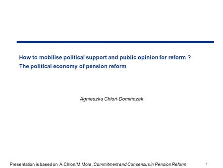 1 How to mobilise political support and public opinion for reform ? The political economy of pension reform Agnieszka Chłoń-Domińczak Presentation is based.
