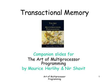 Art of Multiprocessor Programming 1 Transactional Memory Companion slides for The Art of Multiprocessor Programming by Maurice Herlihy & Nir Shavit.