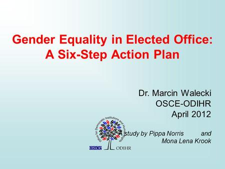 Gender Equality in Elected Office: A Six-Step Action Plan Dr. Marcin Walecki OSCE-ODIHR April 2012 A study by Pippa Norris and Mona Lena Krook.