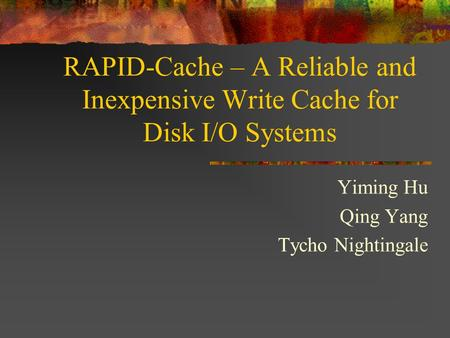 RAPID-Cache – A Reliable and Inexpensive Write Cache for Disk I/O Systems Yiming Hu Qing Yang Tycho Nightingale.