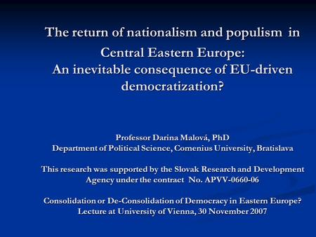 The return of nationalism and populism in Central Eastern Europe: An inevitable consequence of EU-driven democratization? Professor Darina Malová, PhD.
