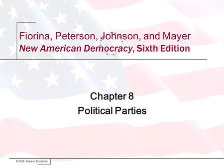 Chapter 8 Political Parties © 2009, Pearson Education Fiorina, Peterson, Johnson, and Mayer New American Democracy, Sixth Edition.