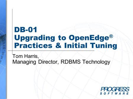 DB-01 Upgrading to OpenEdge ® Practices & Initial Tuning Tom Harris, Managing Director, RDBMS Technology.