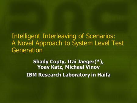 Intelligent Interleaving of Scenarios: A Novel Approach to System Level Test Generation Shady Copty, Itai Jaeger(*), Yoav Katz, Michael Vinov IBM Research.