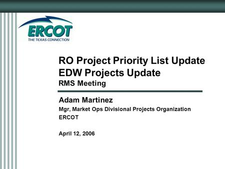 RO Project Priority List Update EDW Projects Update RMS Meeting Adam Martinez Mgr, Market Ops Divisional Projects Organization ERCOT April 12, 2006.