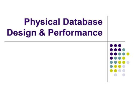 Physical Database Design & Performance. Optimizing for Query Performance For DBs with high retrieval traffic as compared to maintenance traffic, optimizing.