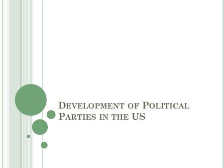 D EVELOPMENT OF P OLITICAL P ARTIES IN THE US. E SSENTIAL Q UESTION : H OW DID INABILITY TO REACH CONSENSUS PROMPT THE CREATION OF POLITICAL PARTIES ?