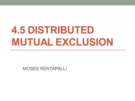 4.5 DISTRIBUTED MUTUAL EXCLUSION MOSES RENTAPALLI.