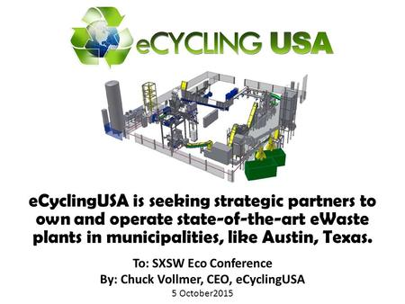 To: SXSW Eco Conference By: Chuck Vollmer, CEO, eCyclingUSA 5 October2015 To: SXSW Eco Conference By: Chuck Vollmer, CEO, eCyclingUSA 5 October2015 eCyclingUSA.