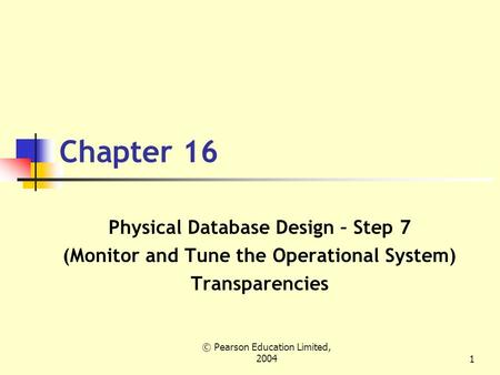 © Pearson Education Limited, 20041 Chapter 16 Physical Database Design – Step 7 (Monitor and Tune the Operational System) Transparencies.