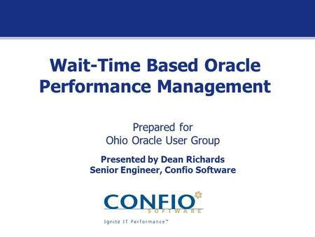Wait-Time Based Oracle Performance Management Prepared for Ohio Oracle User Group Presented by Dean Richards Senior Engineer, Confio Software.