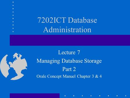 7202ICT Database Administration Lecture 7 Managing Database Storage Part 2 Orale Concept Manuel Chapter 3 & 4.