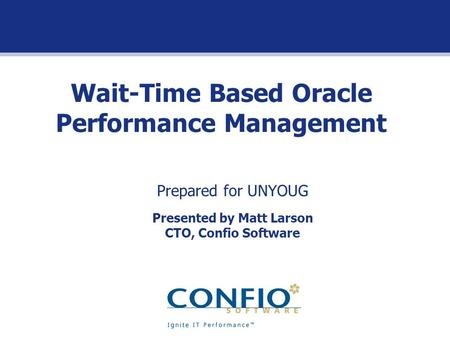 Wait-Time Based Oracle Performance Management Prepared for UNYOUG Presented by Matt Larson CTO, Confio Software.