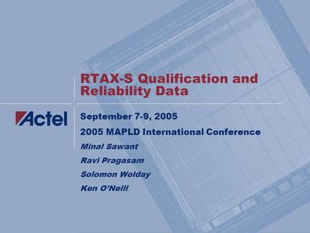 RTAX-S Qualification and Reliability Data September 7-9, 2005 2005 MAPLD International Conference Minal Sawant Ravi Pragasam Solomon Wolday Ken O'Neill.