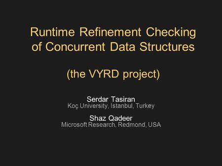 Runtime Refinement Checking of Concurrent Data Structures (the VYRD project) Serdar Tasiran Koç University, Istanbul, Turkey Shaz Qadeer Microsoft Research,