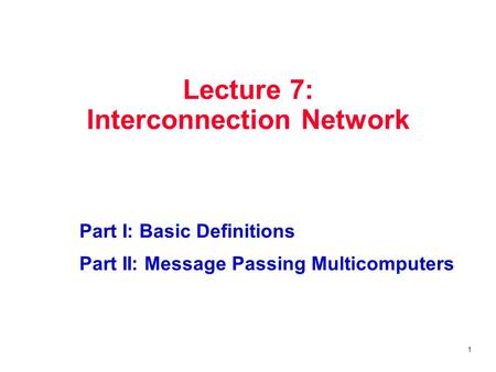 1 Lecture 7: Interconnection Network Part I: Basic Definitions Part II: Message Passing Multicomputers.
