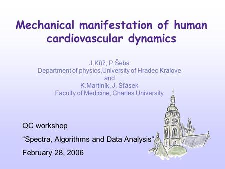 Mechanical manifestation of human cardiovascular dynamics J.Kříž, P.Šeba Department of physics,University of Hradec Kralove and K.Martiník, J. Šťásek Faculty.