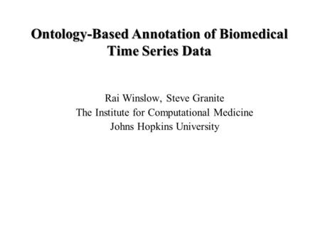 Ontology-Based Annotation of Biomedical Time Series Data Rai Winslow, Steve Granite The Institute for Computational Medicine Johns Hopkins University.