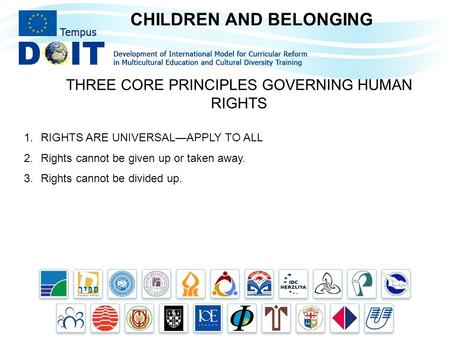 CHILDREN AND BELONGING THREE CORE PRINCIPLES GOVERNING HUMAN RIGHTS 1.RIGHTS ARE UNIVERSAL—APPLY TO ALL 2.Rights cannot be given up or taken away. 3.Rights.