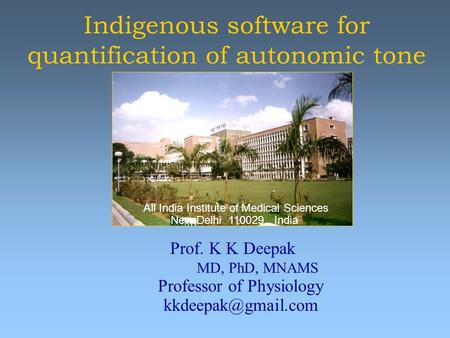 Indigenous software for quantification of autonomic tone Prof. K K Deepak MD, PhD, MNAMS Professor of Physiology All India Institute.