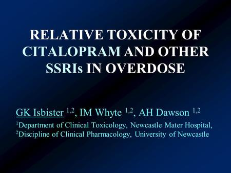 RELATIVE TOXICITY OF CITALOPRAM AND OTHER SSRIs IN OVERDOSE GK Isbister 1,2, IM Whyte 1,2, AH Dawson 1,2 1 Department of Clinical Toxicology, Newcastle.
