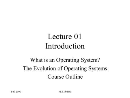 Fall 2000M.B. Ibáñez Lecture 01 Introduction What is an Operating System? The Evolution of Operating Systems Course Outline.