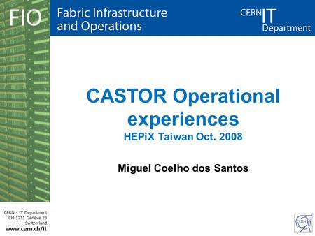CERN - IT Department CH-1211 Genève 23 Switzerland www.cern.ch/it CASTOR Operational experiences HEPiX Taiwan Oct. 2008 Miguel Coelho dos Santos.