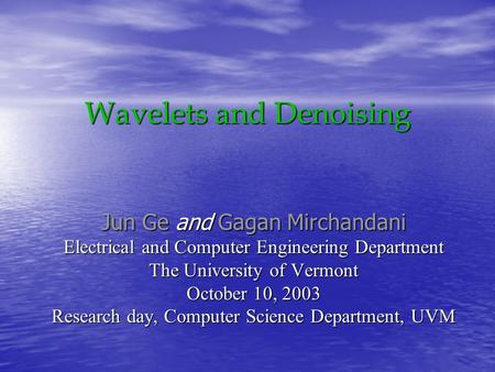 Wavelets and Denoising Jun Ge and Gagan Mirchandani Electrical and Computer Engineering Department The University of Vermont October 10, 2003 Research.