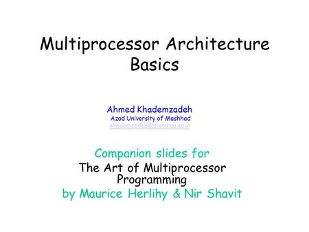 Multiprocessor Architecture Basics Companion slides for The Art of Multiprocessor Programming by Maurice Herlihy & Nir Shavit Ahmed Khademzadeh Azad University.