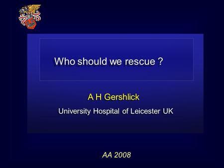 A H Gershlick University Hospital of Leicester UK A H Gershlick University Hospital of Leicester UK AA 2008 Who should we rescue ?