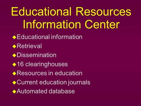 Educational Resources Information Center u Educational information u Retrieval u Dissemination u 16 clearinghouses u Resources in education u Current education.