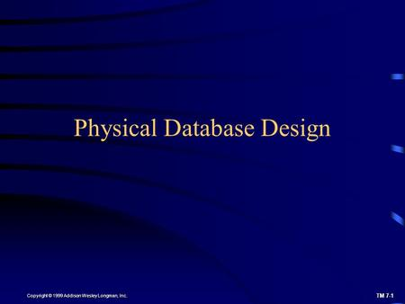 TM 7-1 Copyright © 1999 Addison Wesley Longman, Inc. Physical Database Design.