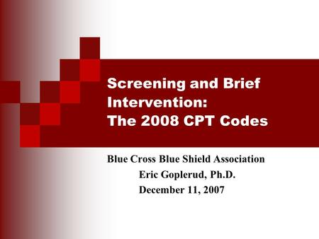 Screening and Brief Intervention: The 2008 CPT Codes Blue Cross Blue Shield Association Eric Goplerud, Ph.D. December 11, 2007.